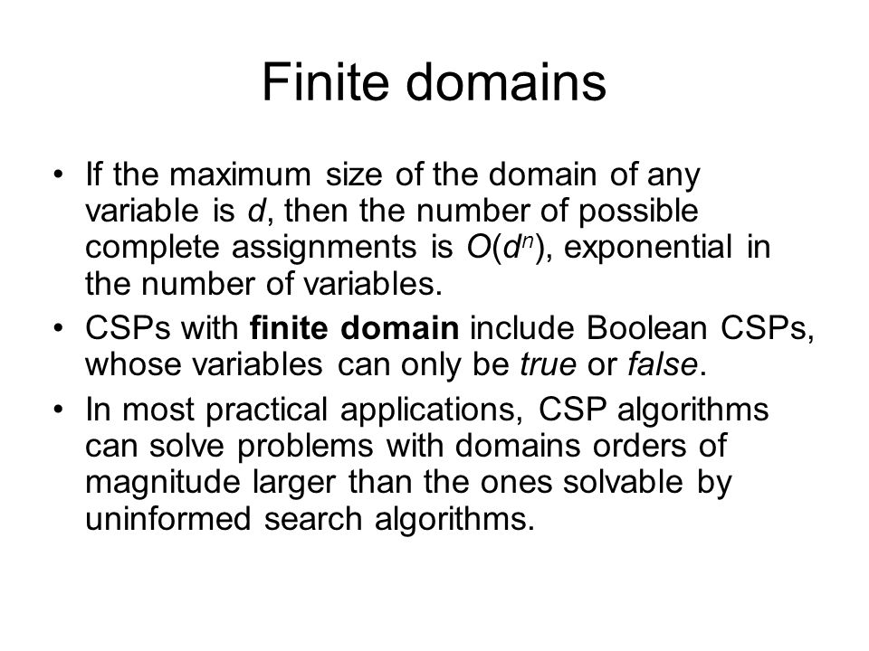 Finite domains If the maximum size of the domain of any variable is d, then the number of possible complete assignments is O(d n ), exponential in the