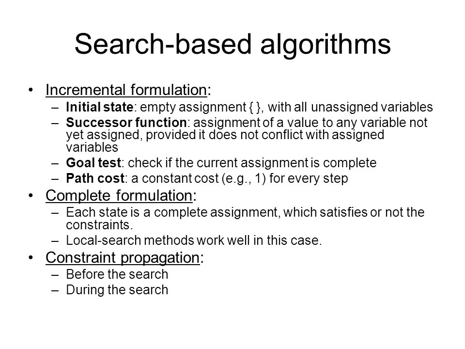 Search-based algorithms Incremental formulation: –Initial state: empty assignment { }, with all unassigned variables –Successor function: assignment o