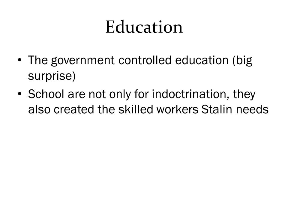 Education The government controlled education (big surprise) School are not only for indoctrination, they also created the skilled workers Stalin needs