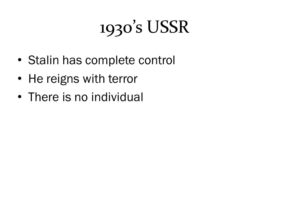 1930's USSR Stalin has complete control He reigns with terror There is no individual