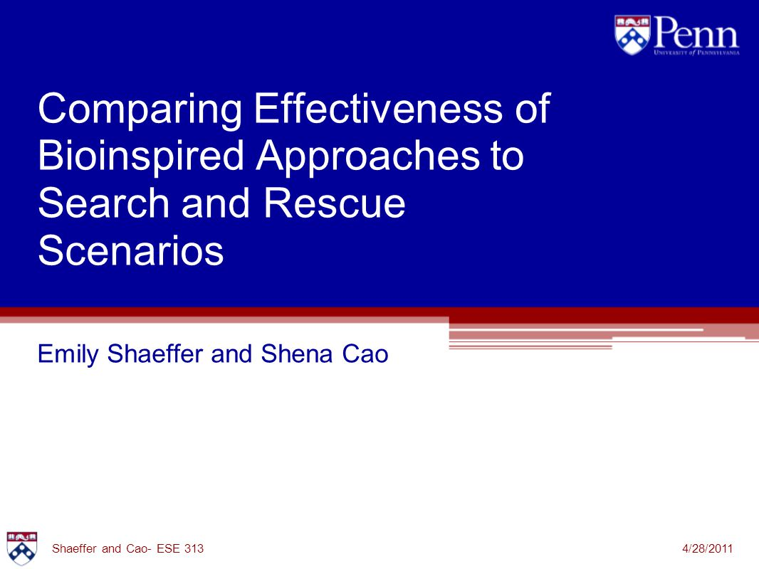 Comparing Effectiveness of Bioinspired Approaches to Search and Rescue Scenarios Emily Shaeffer and Shena Cao 4/28/2011Shaeffer and Cao- ESE 313