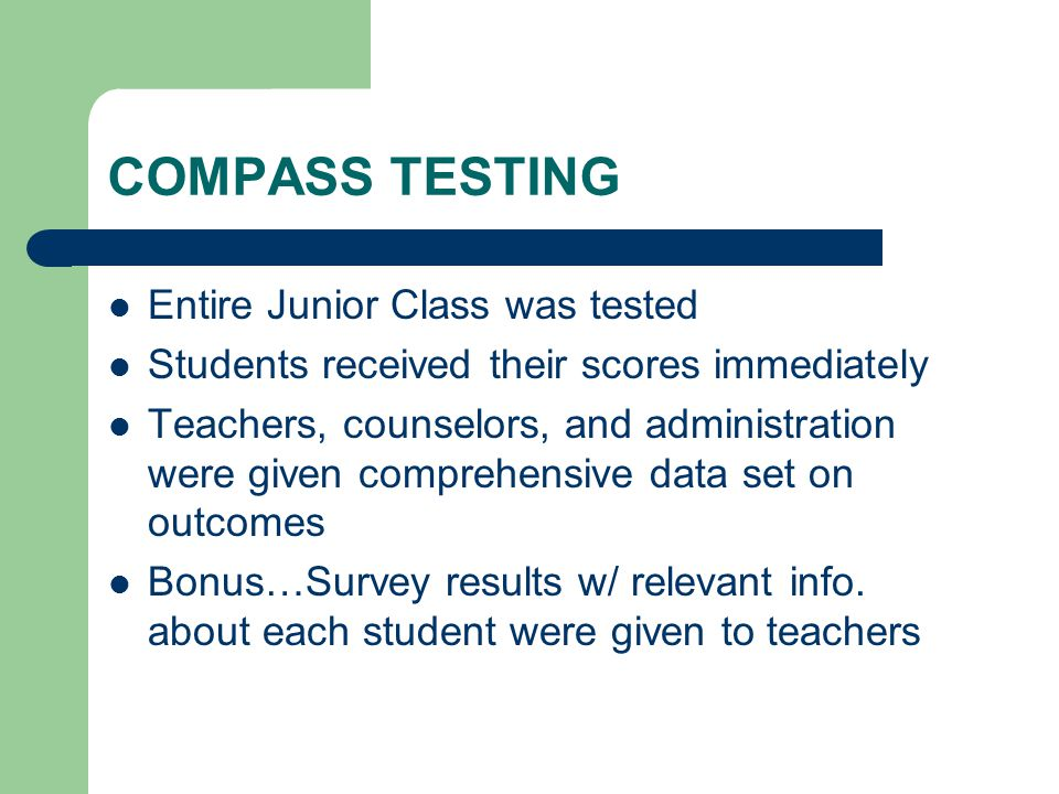 COMPASS TESTING Entire Junior Class was tested Students received their scores immediately Teachers, counselors, and administration were given comprehensive data set on outcomes Bonus…Survey results w/ relevant info.