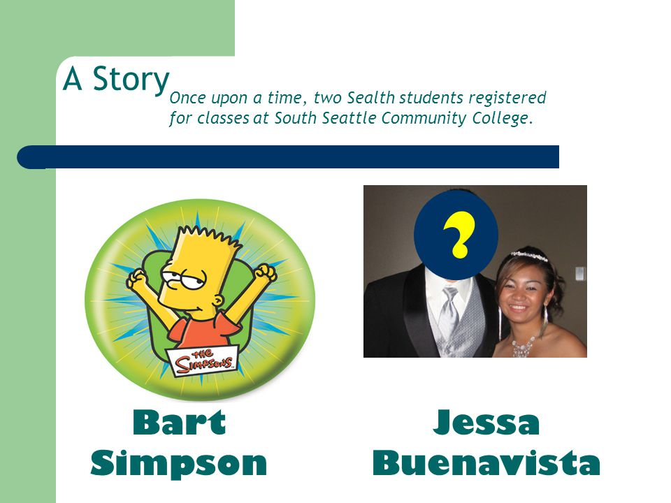 A Story Bart Simpson Jessa Buenavista ? Once upon a time, two Sealth students registered for classes at South Seattle Community College.