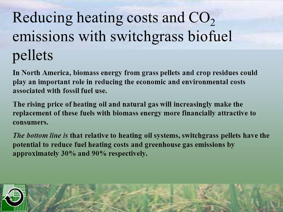 Reducing heating costs and CO 2 emissions with switchgrass biofuel pellets In North America, biomass energy from grass pellets and crop residues could play an important role in reducing the economic and environmental costs associated with fossil fuel use.