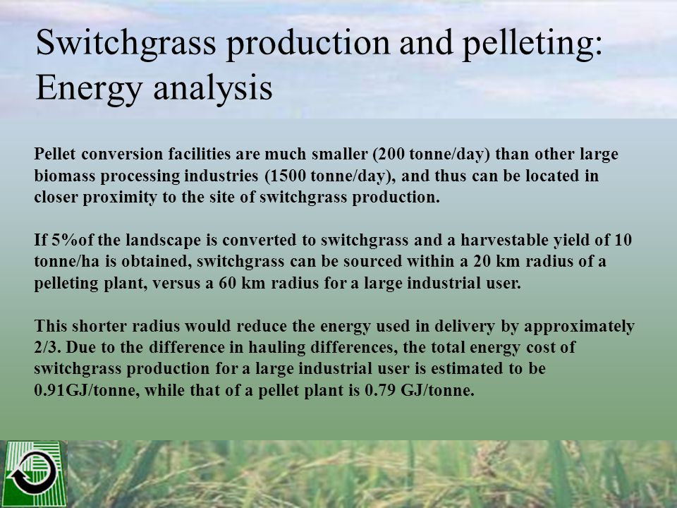 Switchgrass production and pelleting: Energy analysis Pellet conversion facilities are much smaller (200 tonne/day) than other large biomass processing industries (1500 tonne/day), and thus can be located in closer proximity to the site of switchgrass production.
