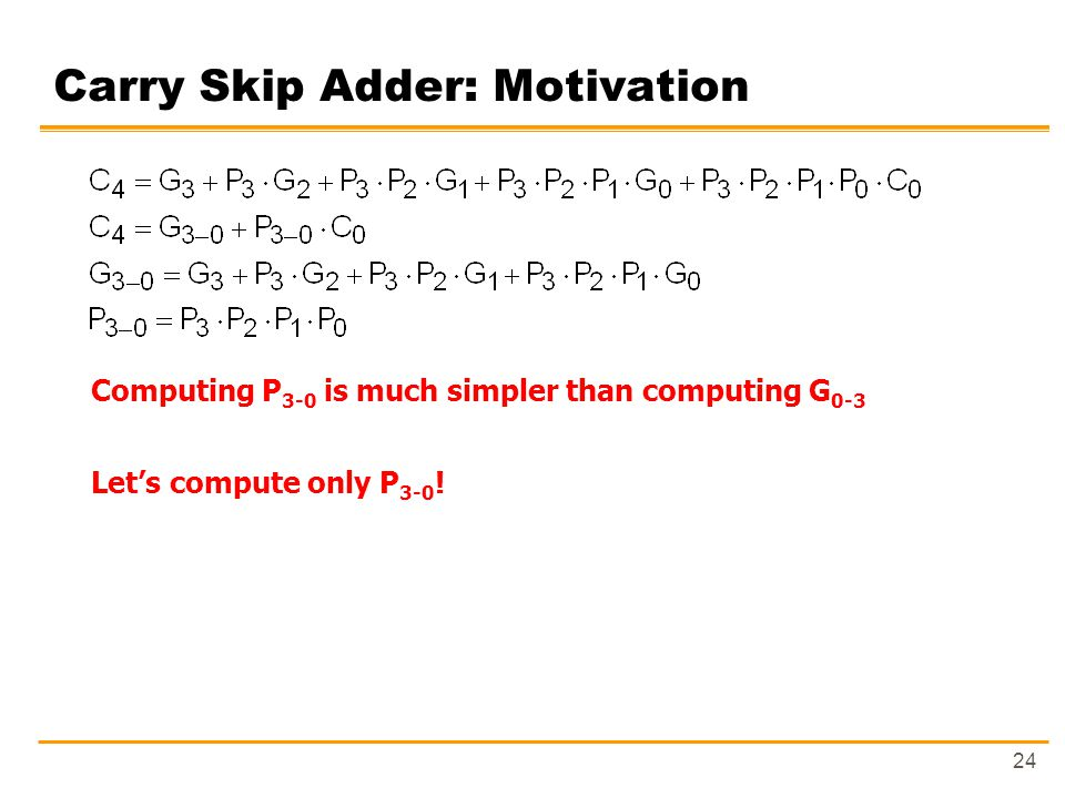 24 Carry Skip Adder: Motivation Computing P 3-0 is much simpler than computing G 0-3 Let's compute only P 3-0 !