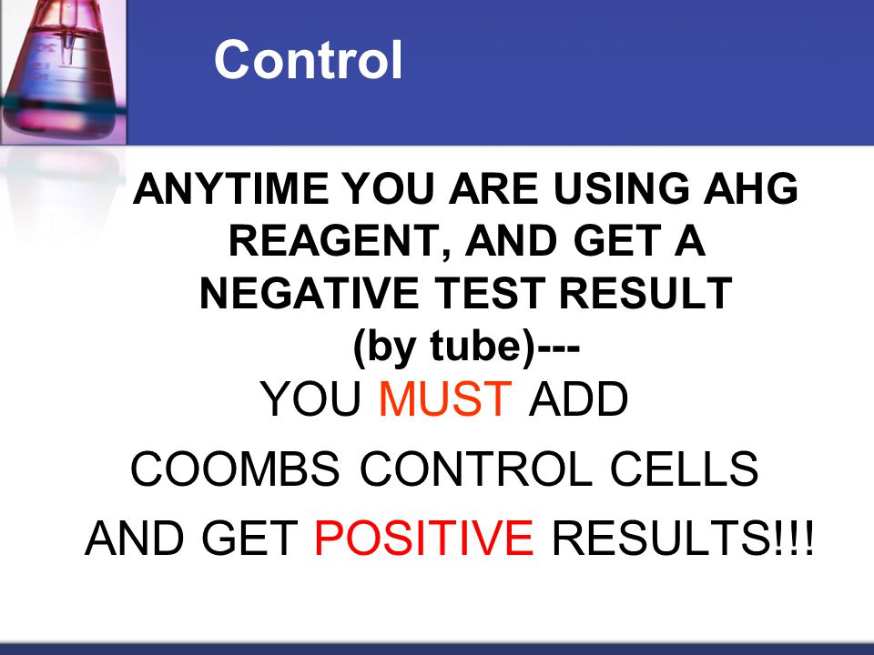 ANYTIME YOU ARE USING AHG REAGENT, AND GET A NEGATIVE TEST RESULT (by tube)--- YOU MUST ADD COOMBS CONTROL CELLS AND GET POSITIVE RESULTS!!! Control
