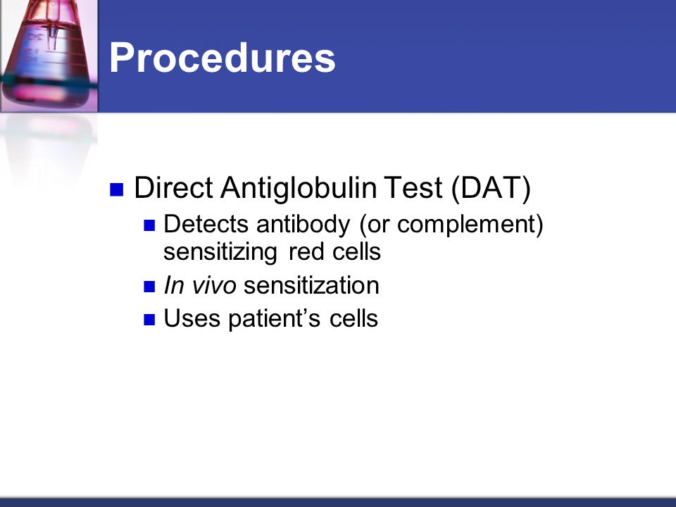 Procedures Direct Antiglobulin Test (DAT) Detects antibody (or complement) sensitizing red cells In vivo sensitization Uses patient's cells