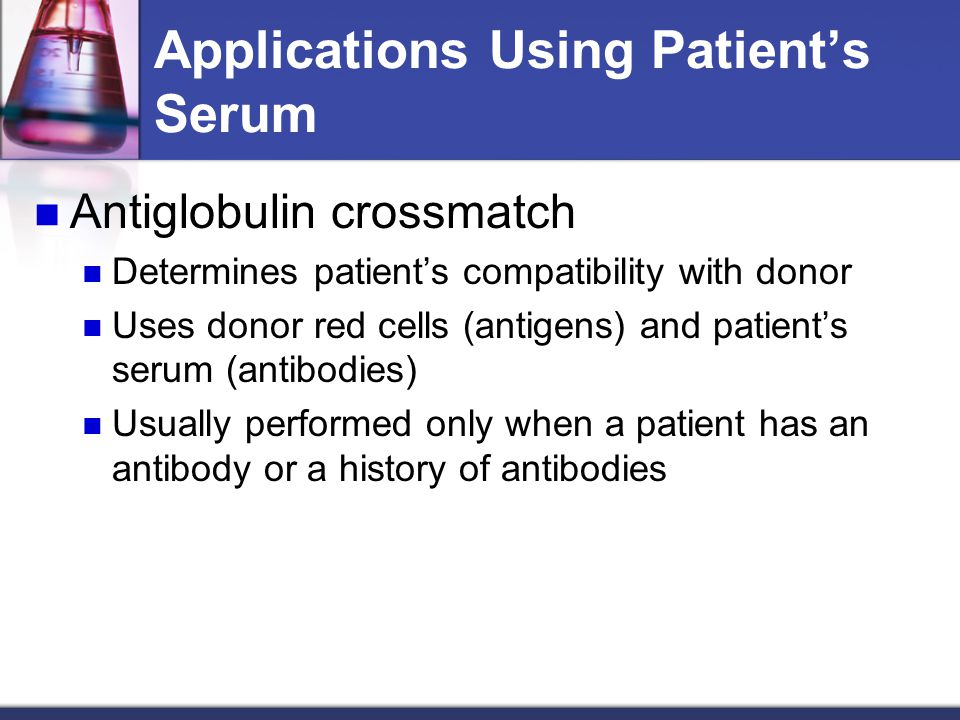 Applications Using Patient's Serum Antiglobulin crossmatch Determines patient's compatibility with donor Uses donor red cells (antigens) and patient's