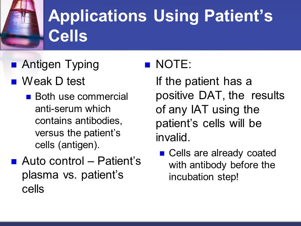 Applications Using Patient's Cells Antigen Typing Weak D test Both use commercial anti-serum which contains antibodies, versus the patient's cells (an