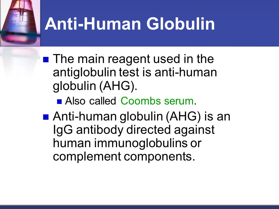 Anti-Human Globulin The main reagent used in the antiglobulin test is anti-human globulin (AHG). Also called Coombs serum. Anti-human globulin (AHG) i