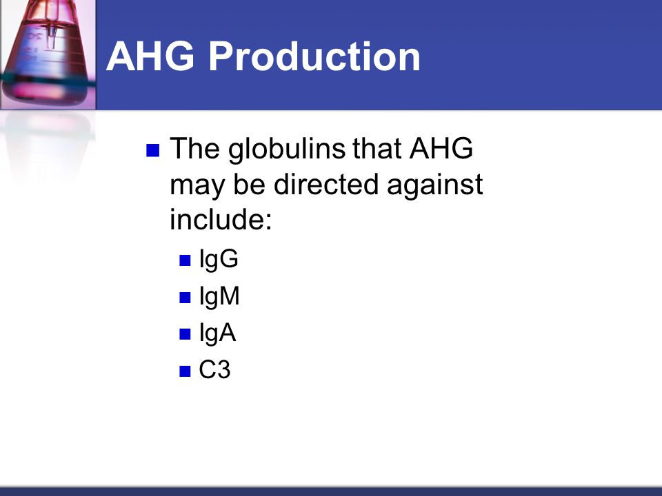 The globulins that AHG may be directed against include: IgG IgM IgA C3