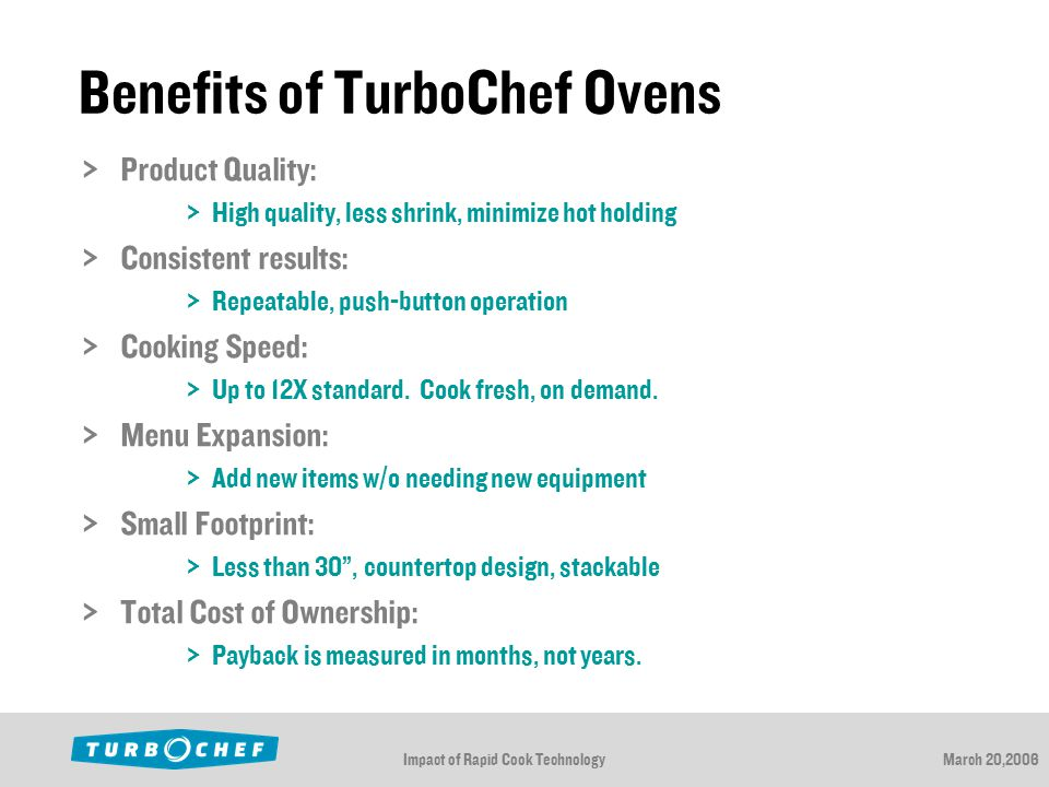 Impact of Rapid Cook TechnologyMarch 20,2006 Benefits of TurboChef Ovens  Product Quality:  High quality, less shrink, minimize hot holding  Consistent results:  Repeatable, push-button operation  Cooking Speed:  Up to 12X standard.