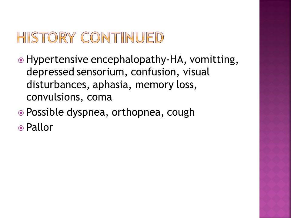  Hypertensive encephalopathy-HA, vomitting, depressed sensorium, confusion, visual disturbances, aphasia, memory loss, convulsions, coma  Possible dyspnea, orthopnea, cough  Pallor