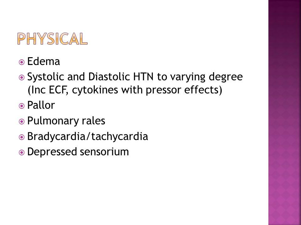  Edema  Systolic and Diastolic HTN to varying degree (Inc ECF, cytokines with pressor effects)  Pallor  Pulmonary rales  Bradycardia/tachycardia  Depressed sensorium