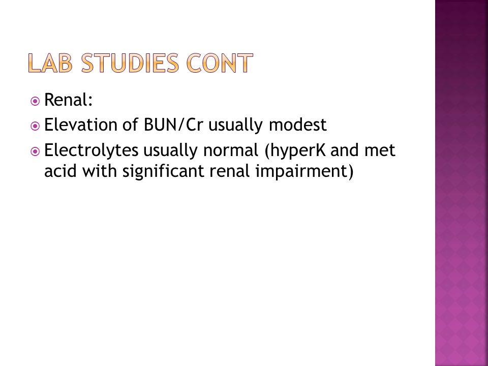  Renal:  Elevation of BUN/Cr usually modest  Electrolytes usually normal (hyperK and met acid with significant renal impairment)