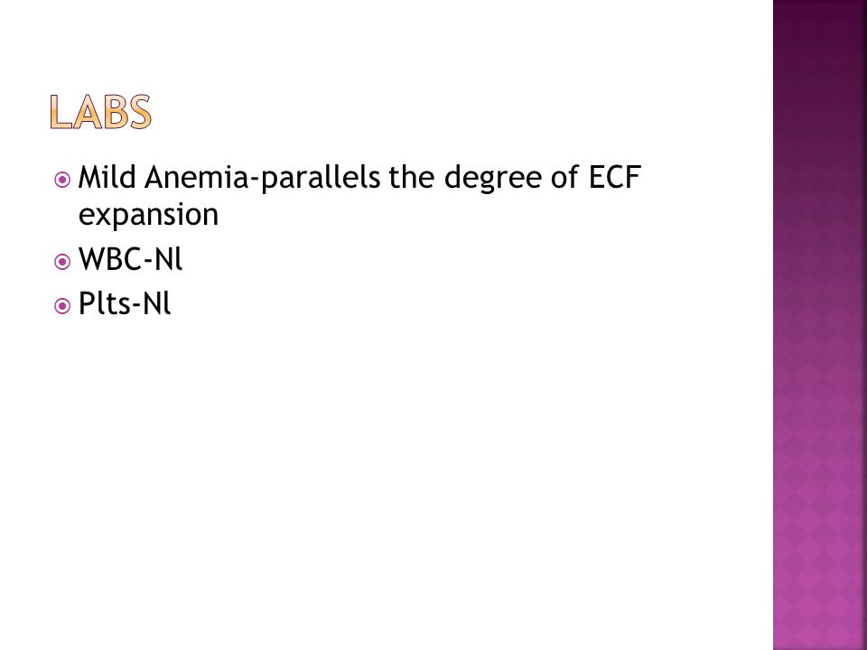  Mild Anemia-parallels the degree of ECF expansion  WBC-Nl  Plts-Nl