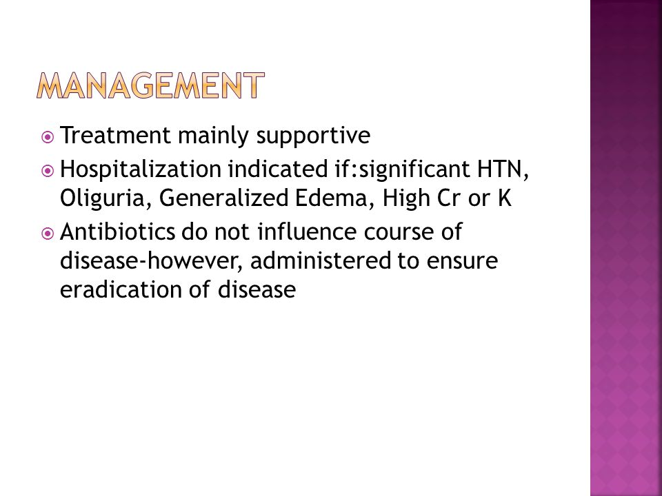  Treatment mainly supportive  Hospitalization indicated if:significant HTN, Oliguria, Generalized Edema, High Cr or K  Antibiotics do not influence course of disease-however, administered to ensure eradication of disease