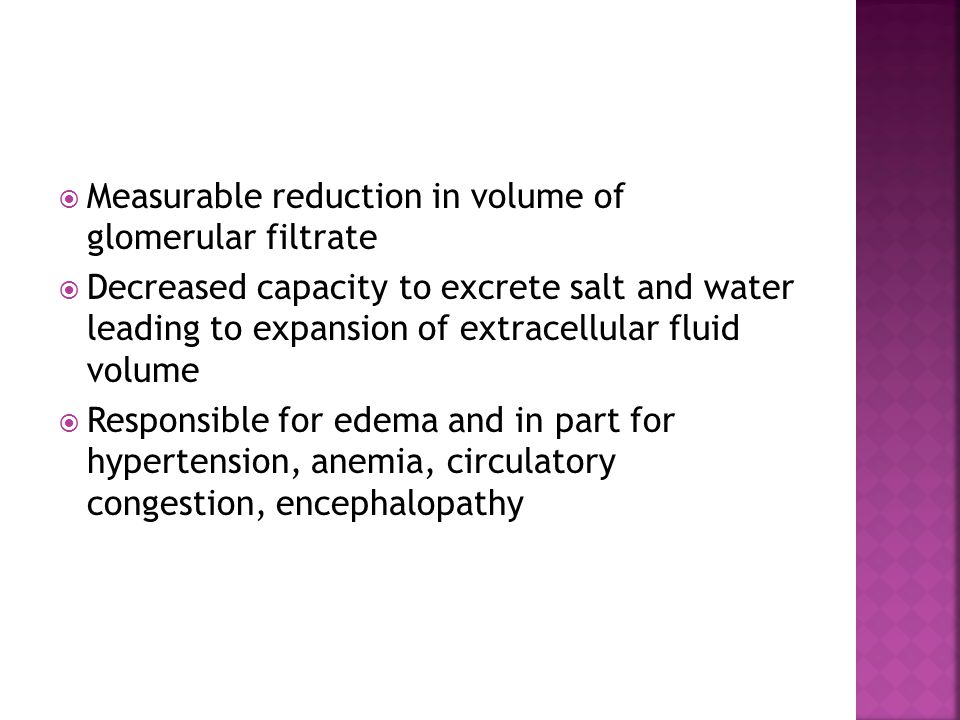  Measurable reduction in volume of glomerular filtrate  Decreased capacity to excrete salt and water leading to expansion of extracellular fluid volume  Responsible for edema and in part for hypertension, anemia, circulatory congestion, encephalopathy