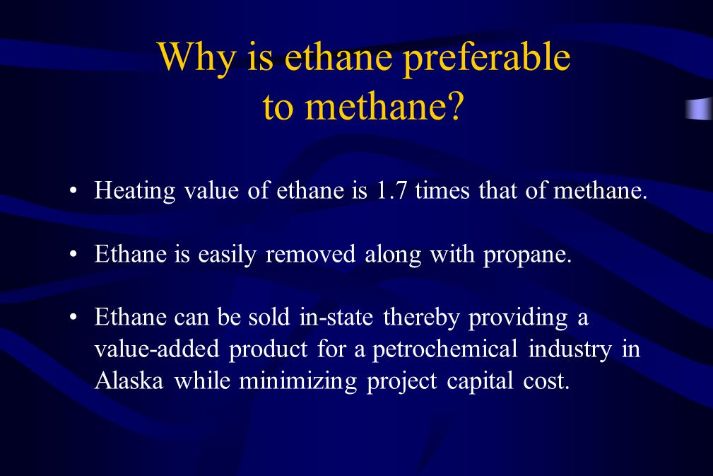 Why is ethane preferable to methane? Heating value of ethane is 1.7 times that of methane. Ethane is easily removed along with propane. Ethane can be