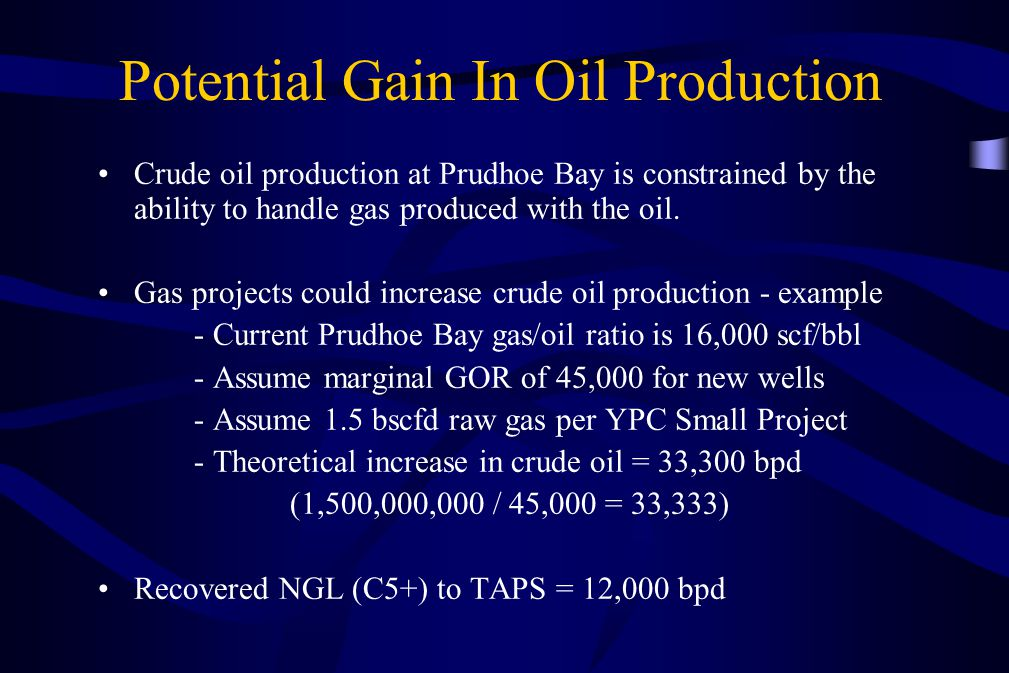 Potential Gain In Oil Production Crude oil production at Prudhoe Bay is constrained by the ability to handle gas produced with the oil. Gas projects c