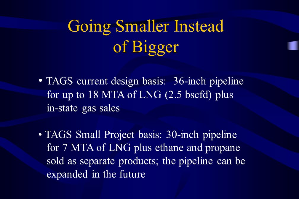 Going Smaller Instead of Bigger TAGS current design basis: 36-inch pipeline for up to 18 MTA of LNG (2.5 bscfd) plus in-state gas sales TAGS Small Pro