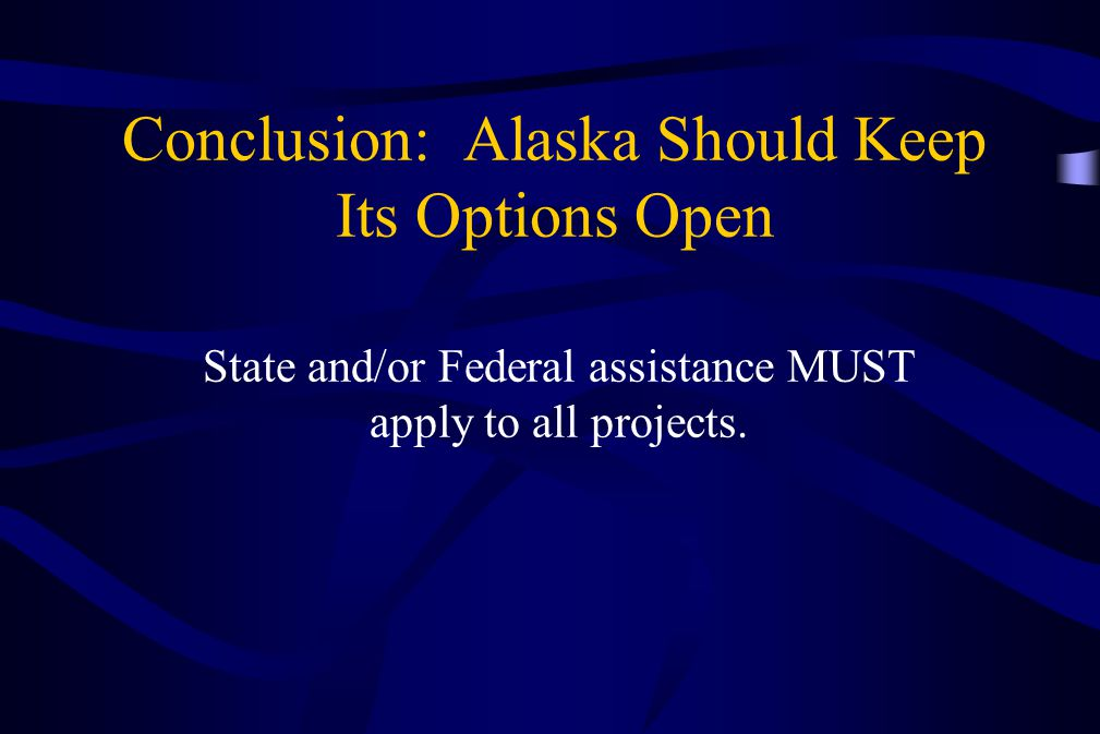 Conclusion: Alaska Should Keep Its Options Open State and/or Federal assistance MUST apply to all projects.