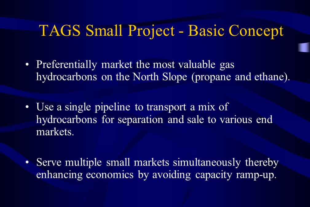 TAGS Small Project - Basic Concept Preferentially market the most valuable gas hydrocarbons on the North Slope (propane and ethane). Use a single pipe