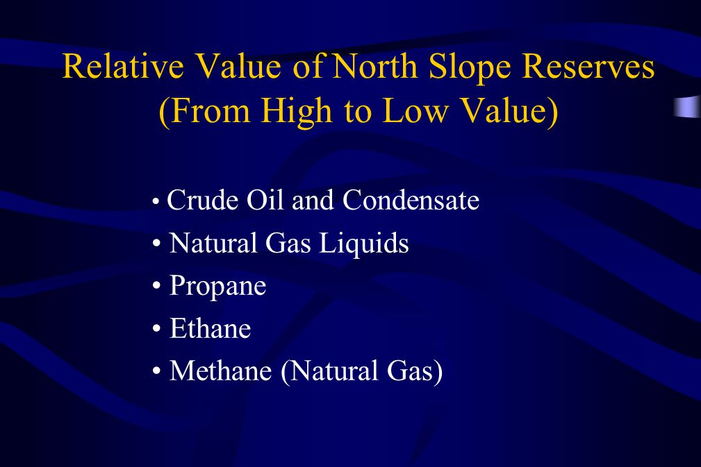 Relative Value of North Slope Reserves (From High to Low Value) Crude Oil and Condensate Natural Gas Liquids Propane Ethane Methane (Natural Gas)