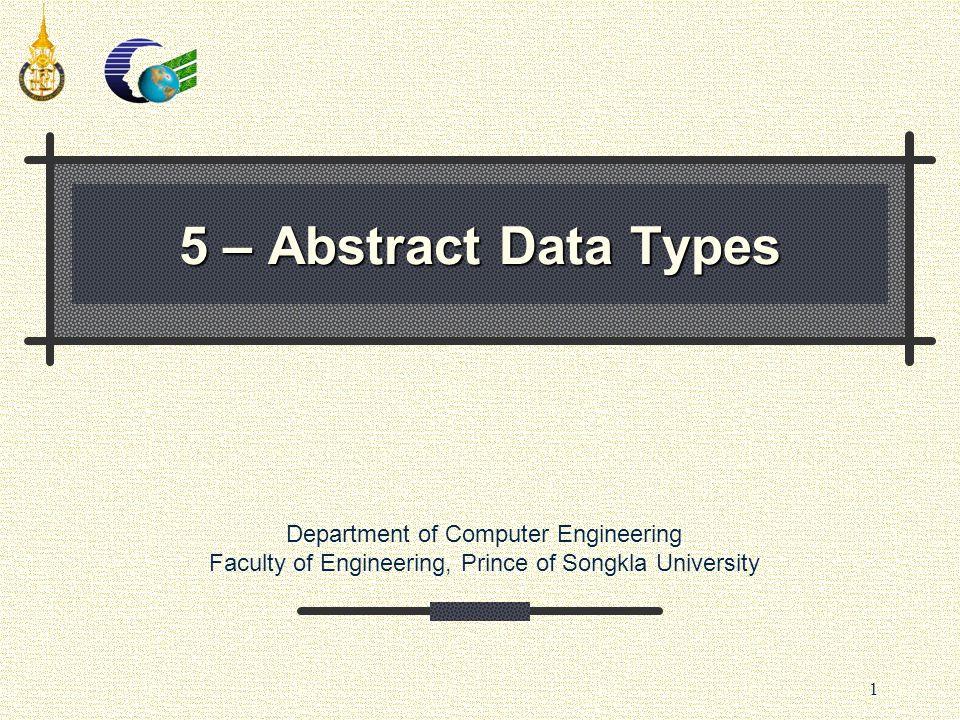 Department of Computer Engineering Faculty of Engineering, Prince of Songkla University 1 5 – Abstract Data Types