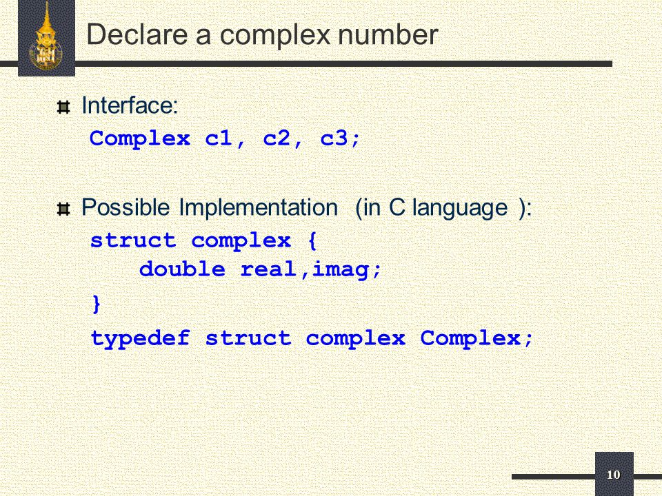 10 Declare a complex number Interface: Complex c1, c2, c3; Possible Implementation (in C language ): struct complex { double real,imag; } typedef struct complex Complex;