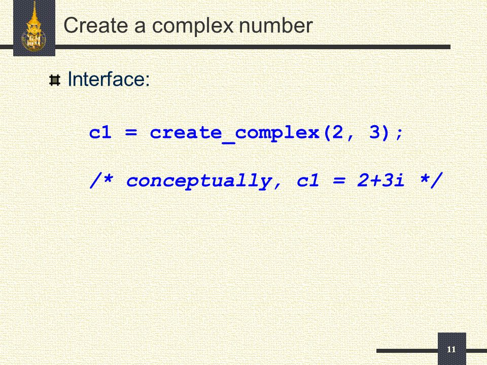 11 Create a complex number Interface: c1 = create_complex(2, 3); /* conceptually, c1 = 2+3i */