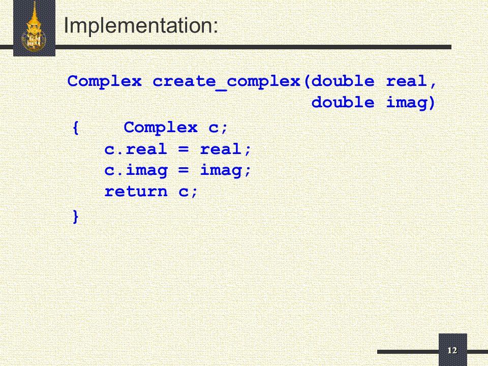 12 Implementation: Complex create_complex(double real, double imag) { Complex c; c.real = real; c.imag = imag; return c; }