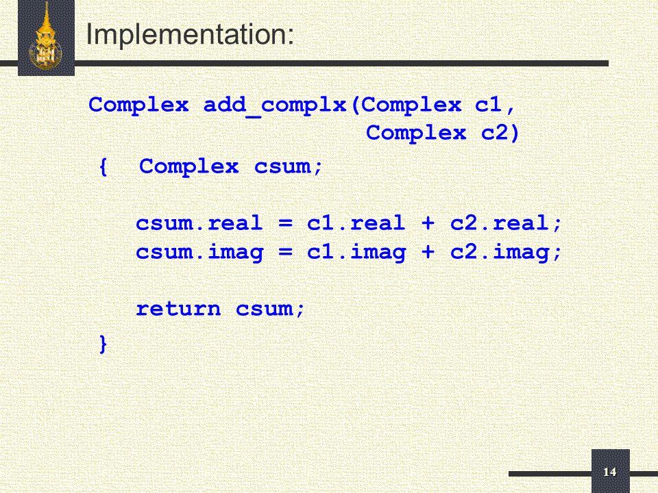 14 Implementation: Complex add_complx(Complex c1, Complex c2) { Complex csum; csum.real = c1.real + c2.real; csum.imag = c1.imag + c2.imag; return csum; }