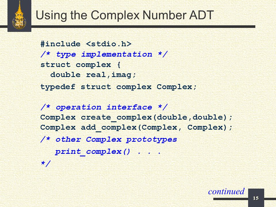 15 Using the Complex Number ADT #include /* type implementation */ struct complex { double real,imag; typedef struct complex Complex; /* operation int