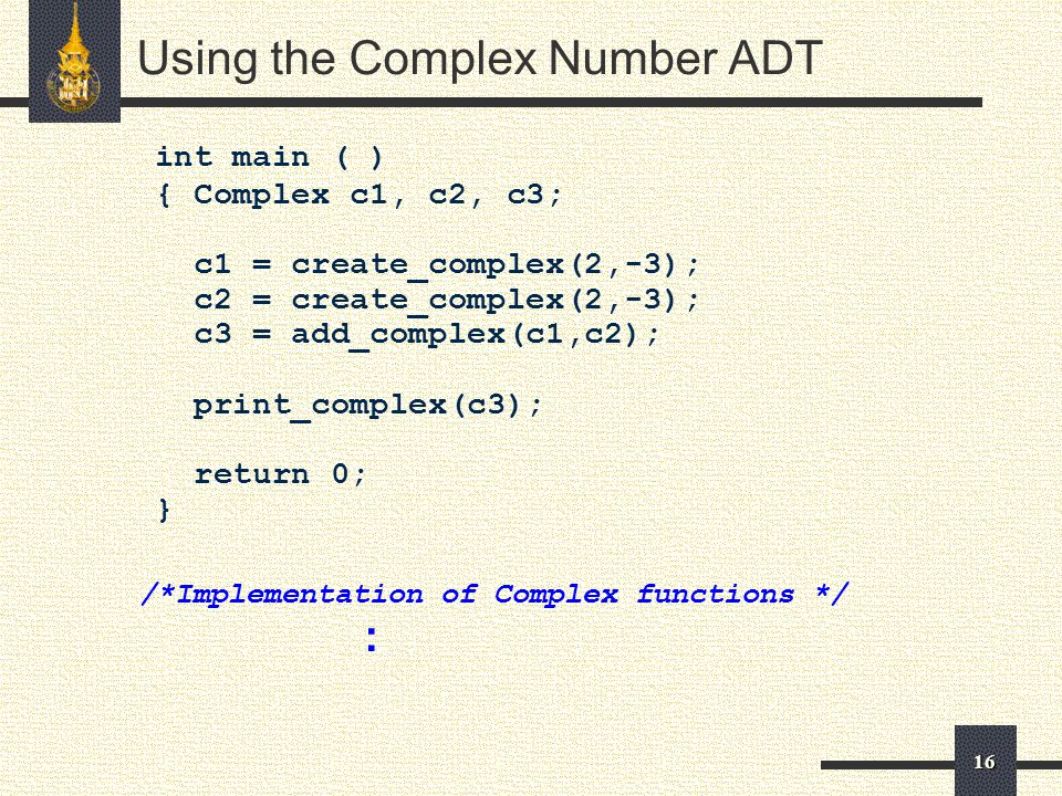 16 int main ( ) { Complex c1, c2, c3; c1 = create_complex(2,-3); c2 = create_complex(2,-3); c3 = add_complex(c1,c2); print_complex(c3); return 0; } /*Implementation of Complex functions */ : Using the Complex Number ADT