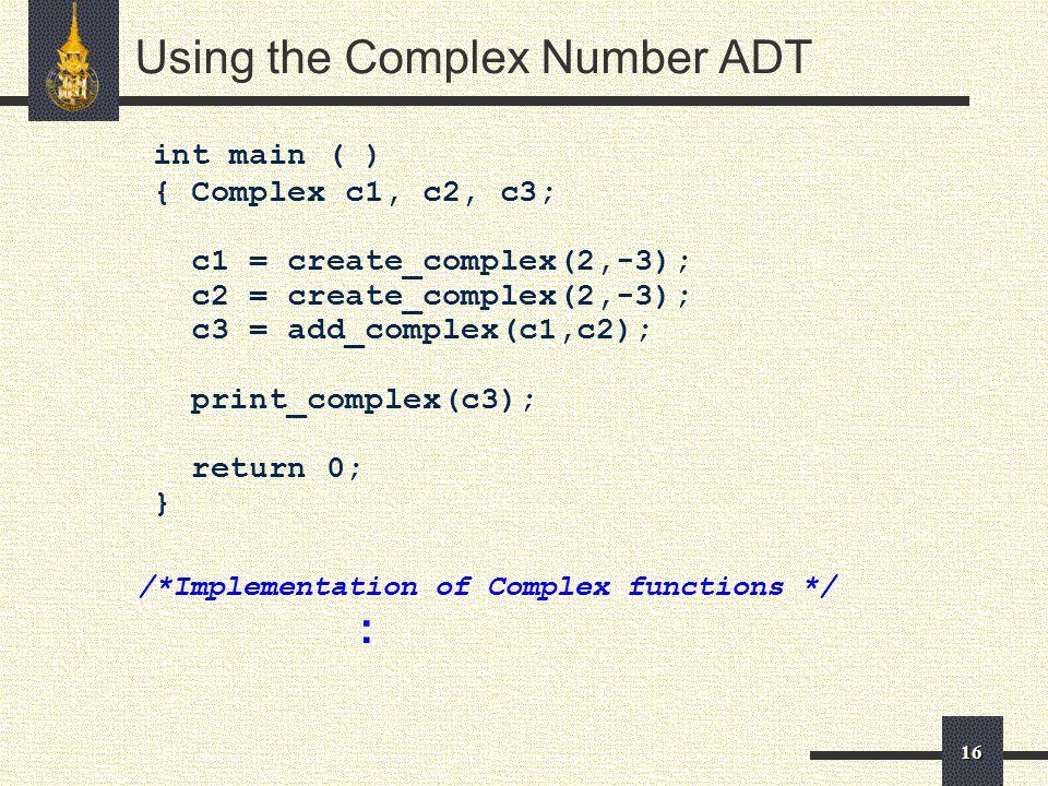 16 int main ( ) { Complex c1, c2, c3; c1 = create_complex(2,-3); c2 = create_complex(2,-3); c3 = add_complex(c1,c2); print_complex(c3); return 0; } /*