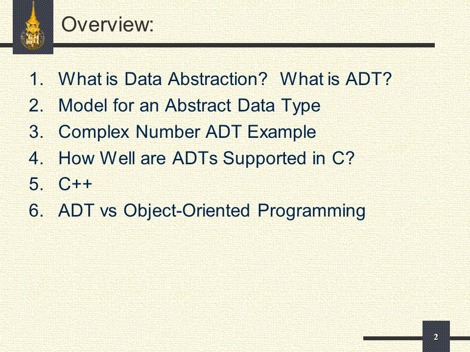 2 Overview: 1.What is Data Abstraction? What is ADT? 2.Model for an Abstract Data Type 3.Complex Number ADT Example 4.How Well are ADTs Supported in C