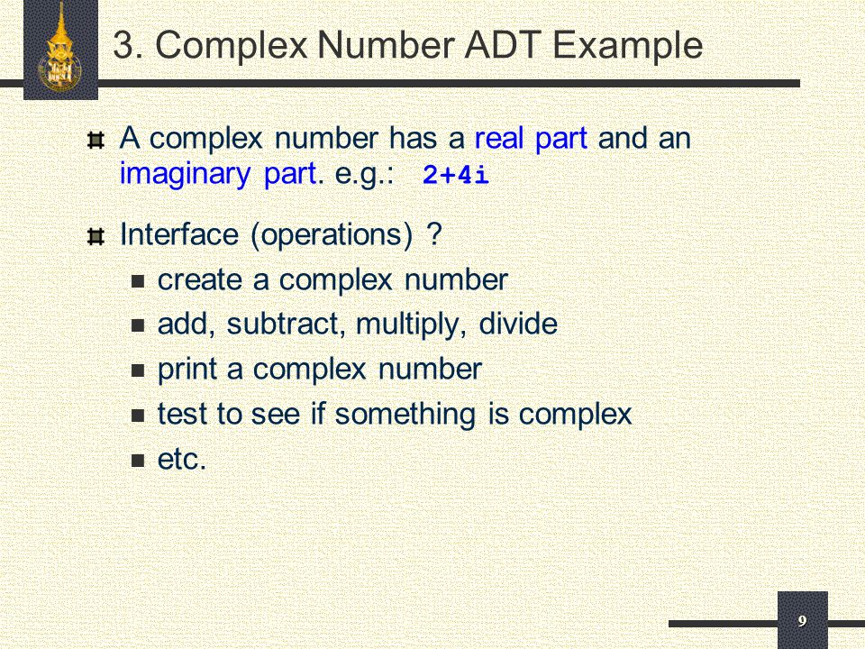 9 3. Complex Number ADT Example A complex number has a real part and an imaginary part.