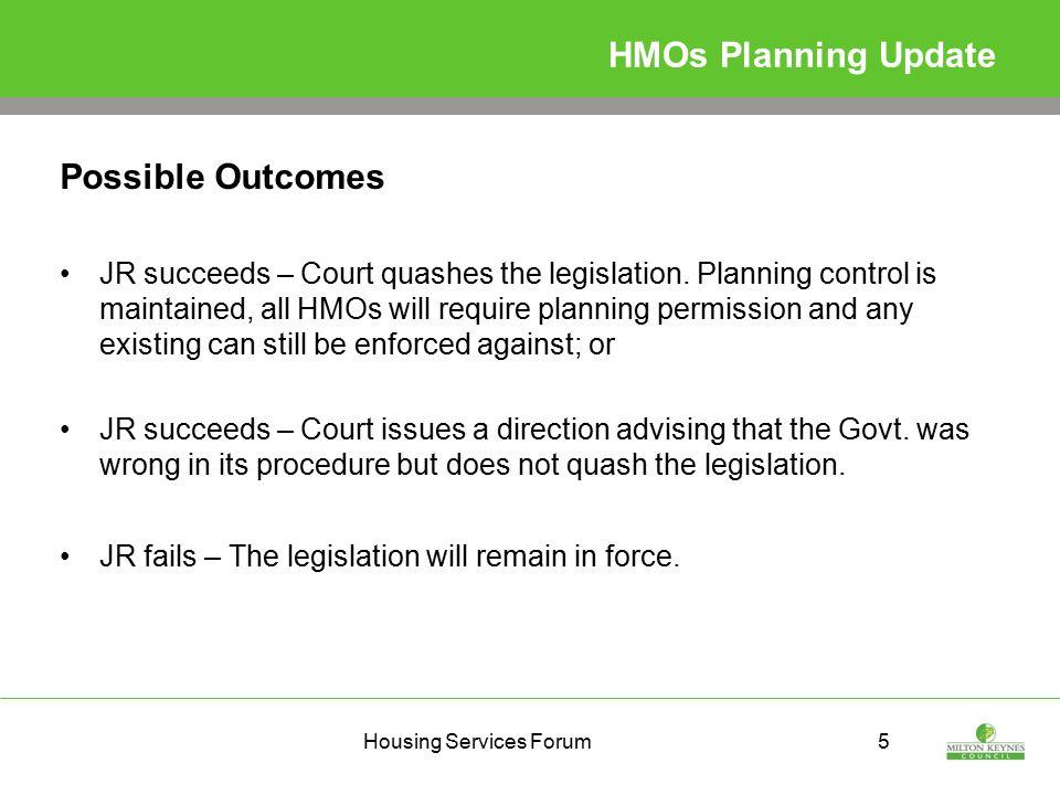 Housing Services Forum5 HMOs Planning Update Possible Outcomes JR succeeds – Court quashes the legislation.