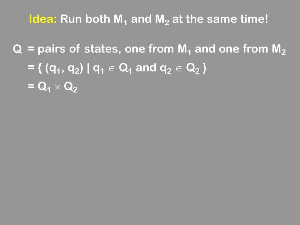 Idea: Run both M 1 and M 2 at the same time! Q = pairs of states, one from M 1 and one from M 2 = { (q 1, q 2 ) | q 1  Q 1 and q 2  Q 2 } = Q 1  Q