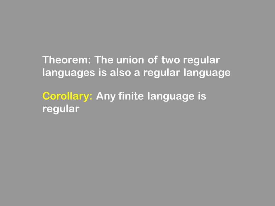 Theorem: The union of two regular languages is also a regular language Corollary: Any finite language is regular