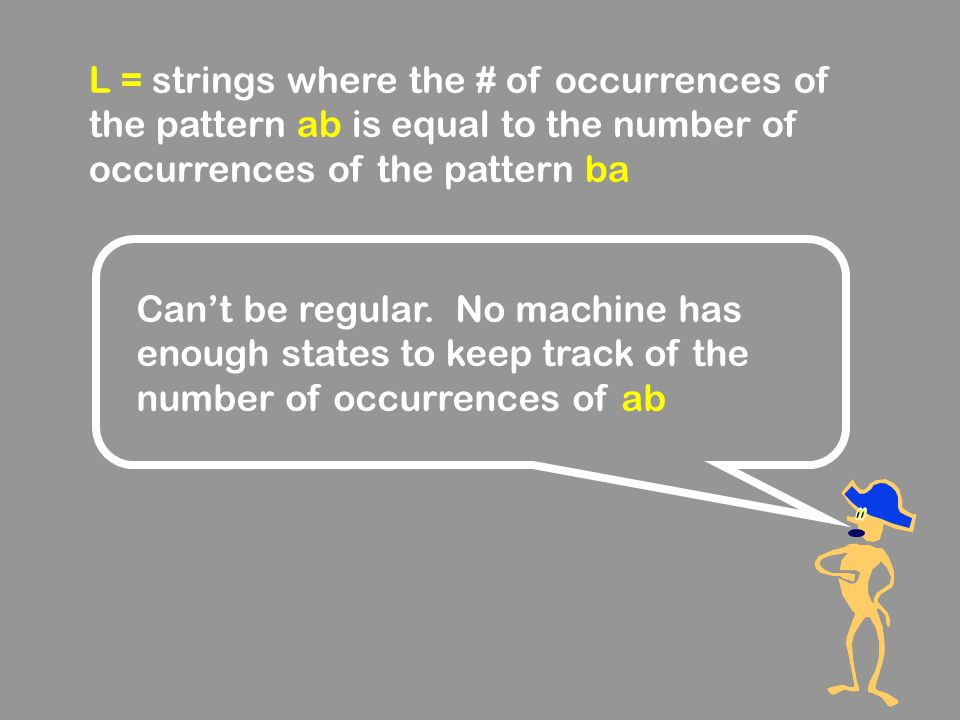 L = strings where the # of occurrences of the pattern ab is equal to the number of occurrences of the pattern ba Can't be regular. No machine has enou