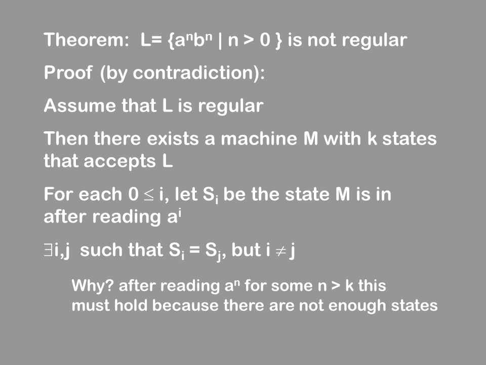 Theorem: L= {a n b n | n > 0 } is not regular Proof (by contradiction): Assume that L is regular Then there exists a machine M with k states that acce