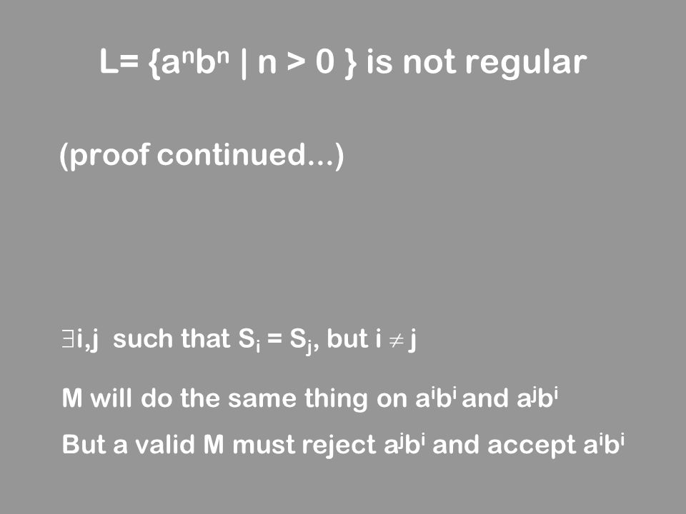 L= {a n b n | n > 0 } is not regular (proof continued...) M will do the same thing on a i b i and a j b i But a valid M must reject a j b i and accept