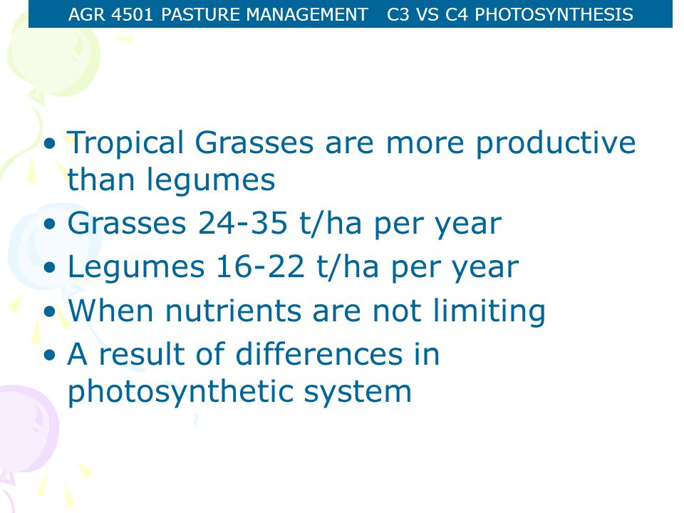 AGR 4501 PASTURE MANAGEMENT C3 VS C4 PHOTOSYNTHESIS Tropical Grasses are more productive than legumes Grasses 24-35 t/ha per year Legumes 16-22 t/ha per year When nutrients are not limiting A result of differences in photosynthetic system