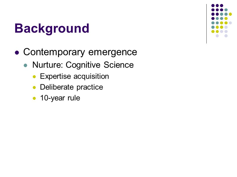 Background Contemporary emergence Nurture: Cognitive Science Expertise acquisition Deliberate practice 10-year rule