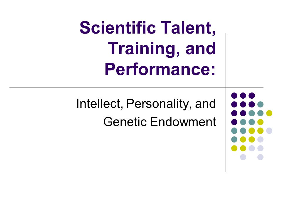 The Problem In general: How to establish scientific talent as an empirical phenomenon In specific: How to estimate the magnitude of the genetic contribution to scientific training and performance, including the particular correspondences between intellect and personality, on the one hand, and training and performance, on the other