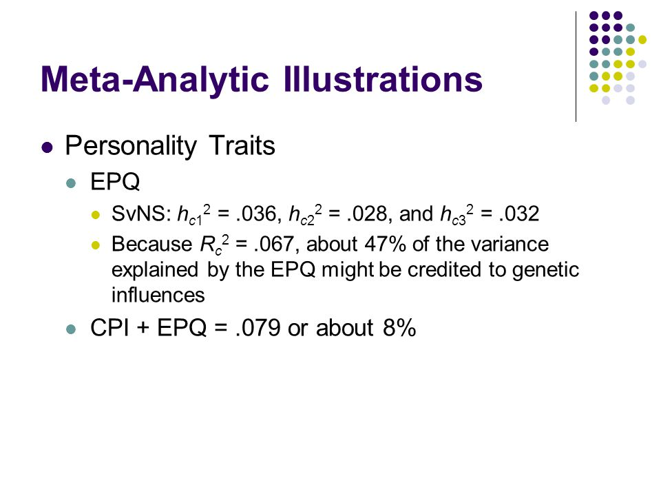 Meta-Analytic Illustrations Personality Traits EPQ SvNS: h c1 2 =.036, h c2 2 =.028, and h c3 2 =.032 Because R c 2 =.067, about 47% of the variance explained by the EPQ might be credited to genetic influences CPI + EPQ =.079 or about 8%