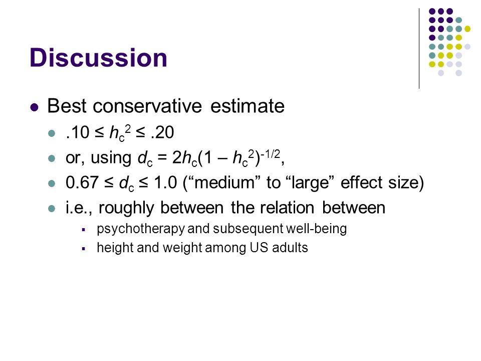 Discussion Best conservative estimate.10 ≤ h c 2 ≤.20 or, using d c = 2h c (1 – h c 2 ) -1/2, 0.67 ≤ d c ≤ 1.0 ( medium to large effect size) i.e., roughly between the relation between  psychotherapy and subsequent well-being  height and weight among US adults